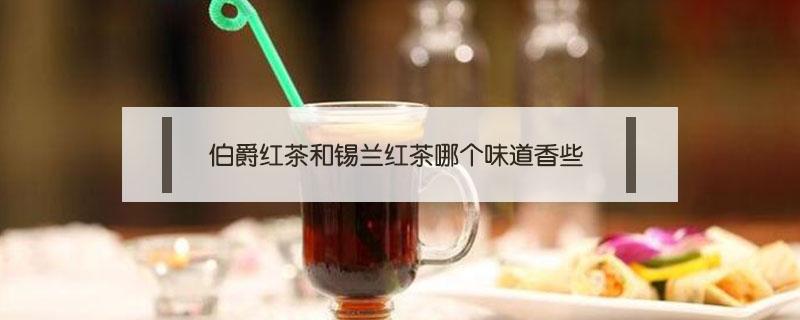 伯爵红茶和锡兰红茶哪个味道香些