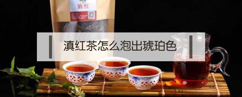 滇红茶怎么泡出琥珀色